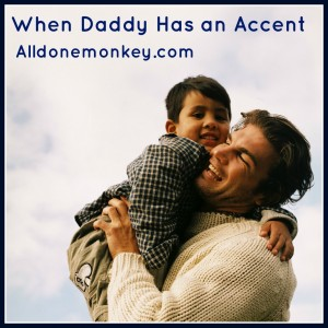 When Daddy Has an Accent - Alldonemonkey on The European Mama