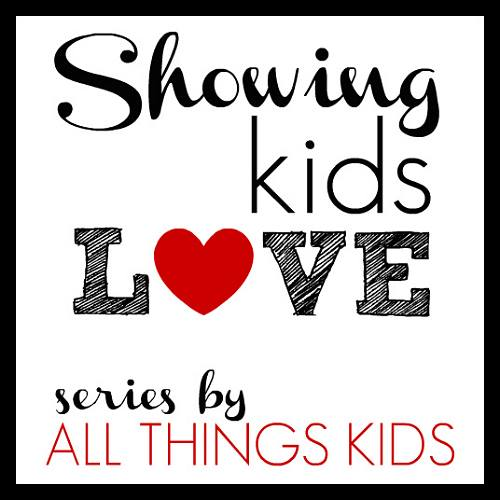 Showing Love: Showing Kids Love Series {All Things Kids}