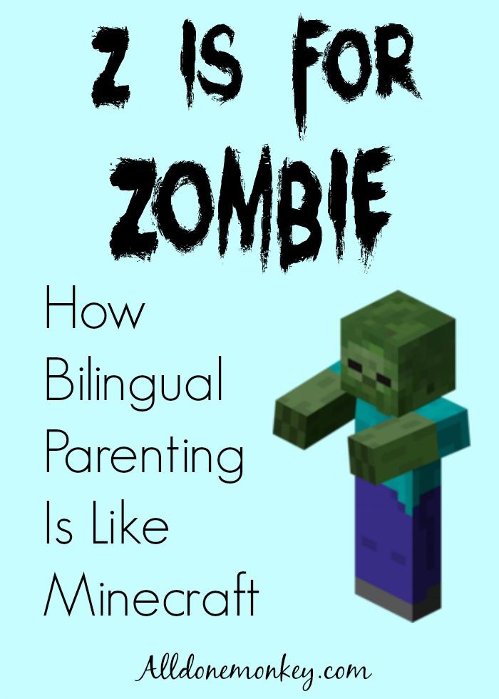 Z Is for Zombie: How Bilingual Parenting Is Like Minecraft   Alldonemonkey.com