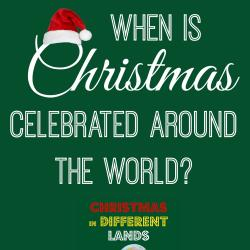Christmas Around the World: When to Celebrate