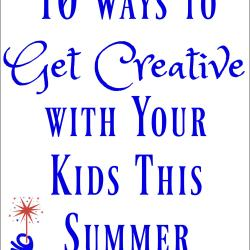 10 Ways to Get Creative with Kids This Summer