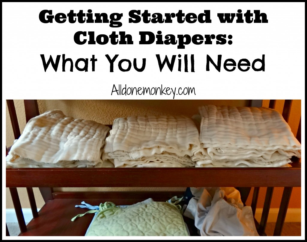 Getting Started with Cloth Diapers: What You WIll Need - Alldonemonkey.com